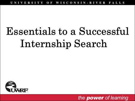 Essentials to a Successful Internship Search. Why Have an Internship? Integrate classroom theory with practical experience Opportunity to assess career.