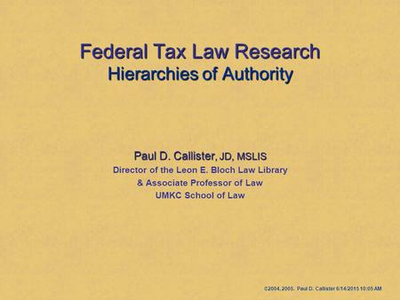 Federal Tax Law Research Hierarchies of Authority Paul D. Callister, JD, MSLIS Director of the Leon E. Bloch Law Library & Associate Professor of Law UMKC.