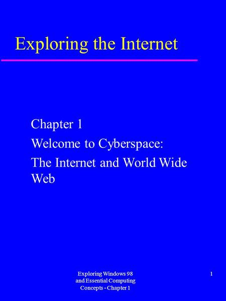 Exploring Windows 98 and Essential Computing Concepts - Chapter 1 1 Exploring the Internet Chapter 1 Welcome to Cyberspace: The Internet and World Wide.