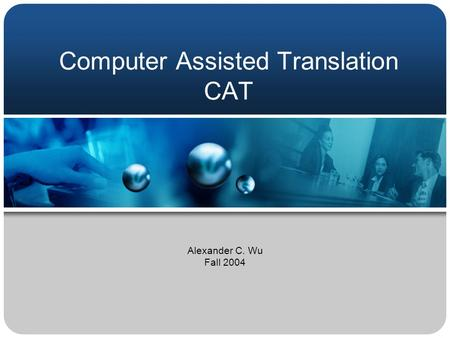 Computer Assisted Translation CAT Alexander C. Wu Fall 2004.