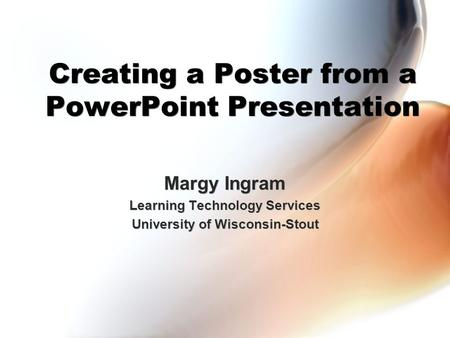 Creating a Poster from a PowerPoint Presentation Margy Ingram Learning Technology Services University of Wisconsin-Stout Margy Ingram Learning Technology.