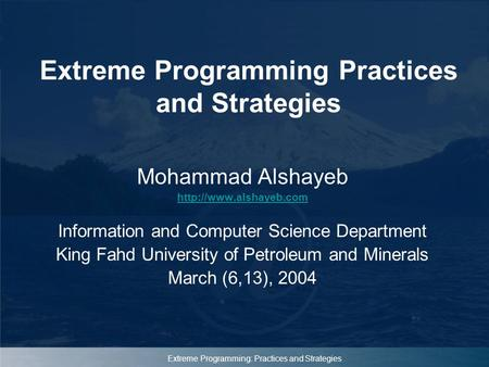 Extreme Programming: Practices and Strategies Extreme Programming Practices and Strategies Mohammad Alshayeb  Information and Computer.