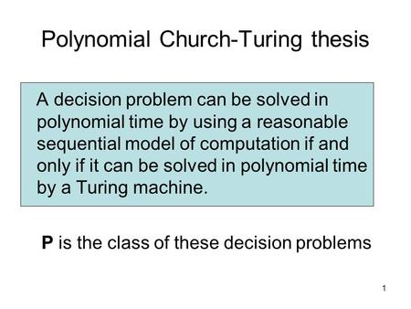1 Polynomial Church-Turing thesis A decision problem can be solved in polynomial time by using a reasonable sequential model of computation if and only.