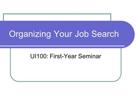 Organizing Your Job Search UI100: First-Year Seminar.