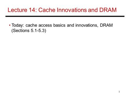 1 Lecture 14: Cache Innovations and DRAM Today: cache access basics and innovations, DRAM (Sections 5.1-5.3)