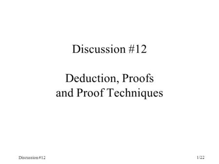 Discussion #12 1/22 Discussion #12 Deduction, Proofs and Proof Techniques.