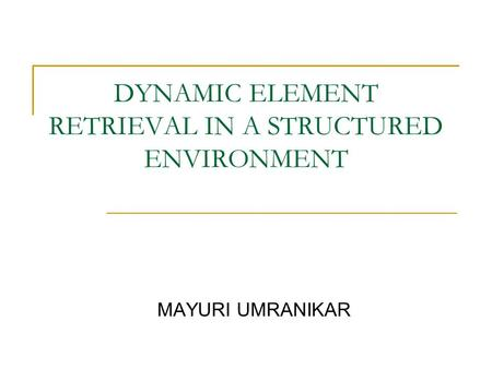 DYNAMIC ELEMENT RETRIEVAL IN A STRUCTURED ENVIRONMENT MAYURI UMRANIKAR.