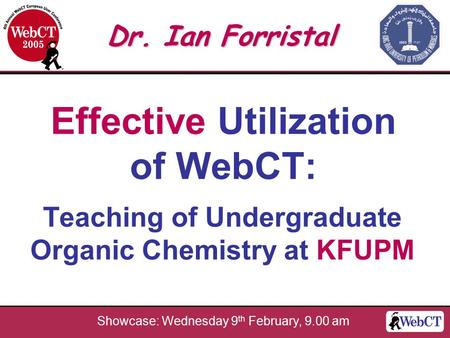 Effective Utilization of WebCT: Teaching of Undergraduate Organic Chemistry at KFUPM Dr. Ian Forristal Showcase: Wednesday 9 th February, 9.00 am.