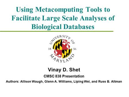 Using Metacomputing Tools to Facilitate Large Scale Analyses of Biological Databases Vinay D. Shet CMSC 838 Presentation Authors: Allison Waugh, Glenn.