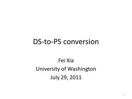 DS-to-PS conversion Fei Xia University of Washington July 29, 2011 1.