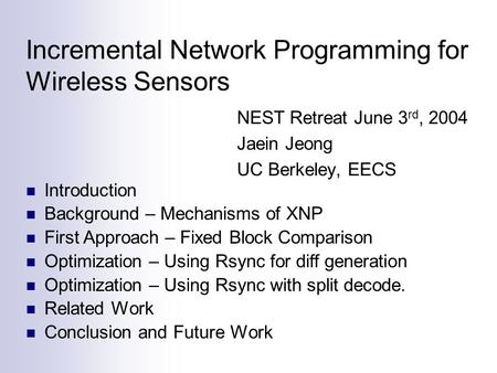 Incremental Network Programming for Wireless Sensors NEST Retreat June 3 rd, 2004 Jaein Jeong UC Berkeley, EECS Introduction Background – Mechanisms of.