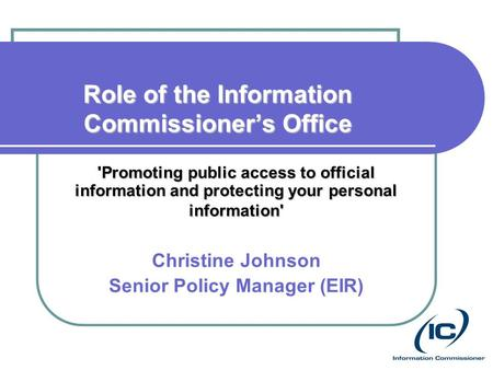 Role of the Information Commissioner's Office 'Promoting public access to official information and protecting your personal information' Christine Johnson.
