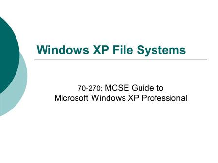 Windows XP File Systems 70-270: MCSE Guide to Microsoft Windows XP Professional.