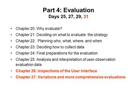 Part 4: Evaluation Days 25, 27, 29, 31 Chapter 20: Why evaluate? Chapter 21: Deciding on what to evaluate: the strategy Chapter 22: Planning who, what,