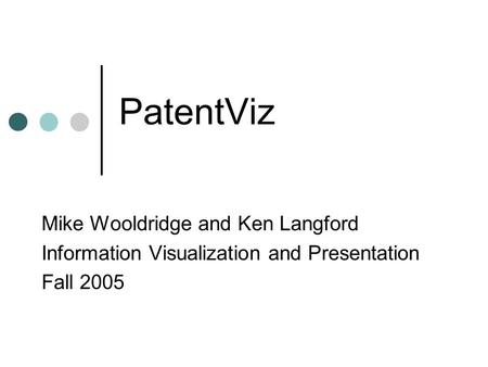 PatentViz Mike Wooldridge and Ken Langford Information Visualization and Presentation Fall 2005.
