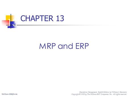 CHAPTER 13 13 MRP and ERP Operations Management, Eighth Edition, by William J. Stevenson Copyright © 2005 by The McGraw-Hill Companies, Inc. All rights.