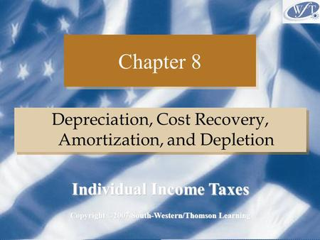 Chapter 8 Depreciation, Cost Recovery, Amortization, and Depletion Copyright ©2007 South-Western/Thomson Learning Individual Income Taxes.