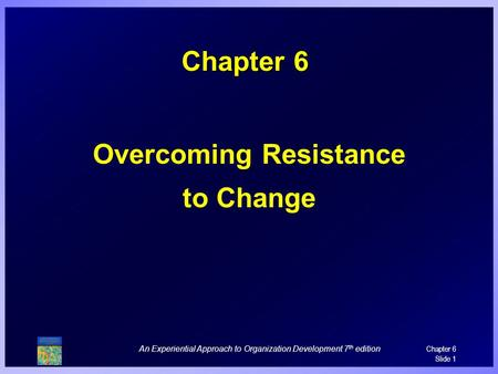 An Experiential Approach to Organization Development 7 th edition Chapter 6 Slide 1 Chapter 6 Overcoming Resistance to Change.