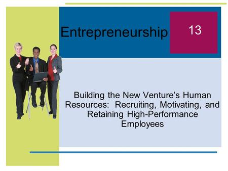 Entrepreneurship Building the New Venture's Human Resources: Recruiting, Motivating, and Retaining High-Performance Employees 13.