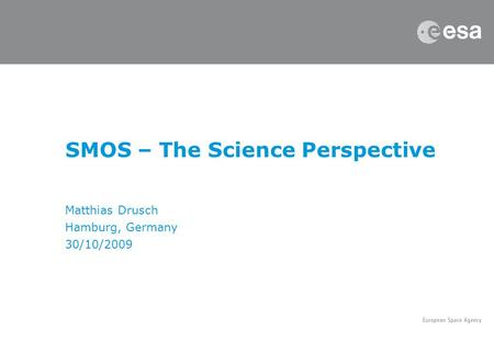 SMOS – The Science Perspective Matthias Drusch Hamburg, Germany 30/10/2009.