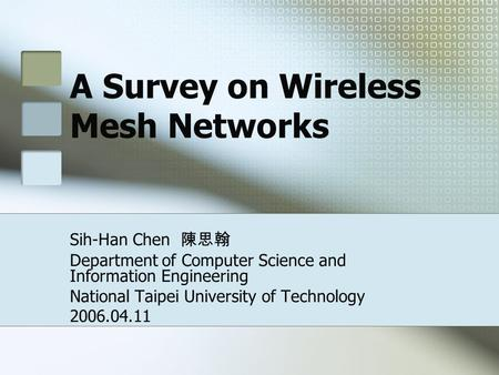 A Survey on Wireless Mesh Networks Sih-Han Chen 陳思翰 Department of Computer Science and Information Engineering National Taipei University of Technology.