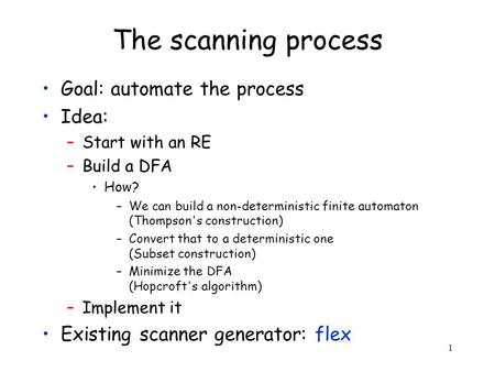 1 The scanning process Goal: automate the process Idea: –Start with an RE –Build a DFA How? –We can build a non-deterministic finite automaton (Thompson's.