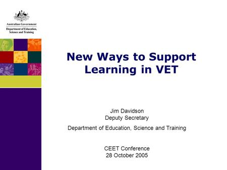New Ways to Support Learning in VET Jim Davidson Deputy Secretary Department of Education, Science and Training CEET Conference 28 October 2005.