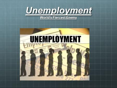 Unemployment World's Fiercest Enemy. Unemployment.