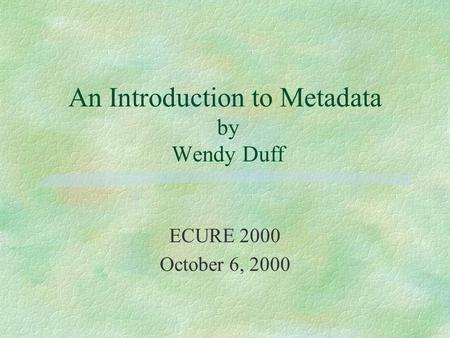 An Introduction to Metadata by Wendy Duff ECURE 2000 October 6, 2000.