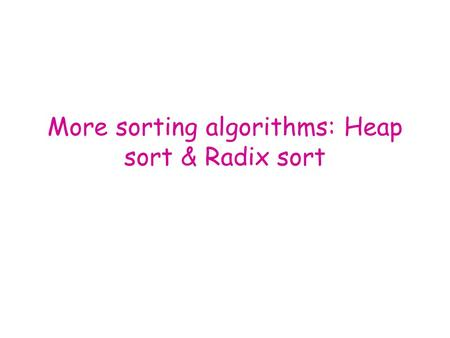 More sorting algorithms: Heap sort & Radix sort. Heap Data Structure and Heap Sort (Chapter 7.6)