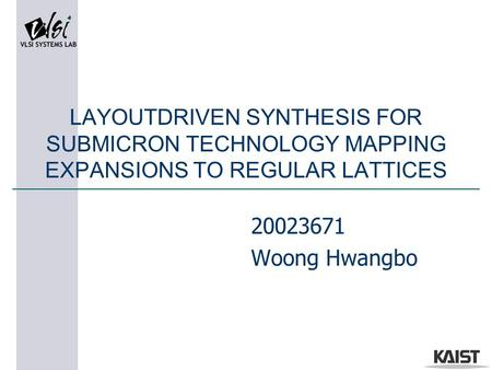 LAYOUTDRIVEN SYNTHESIS FOR SUBMICRON TECHNOLOGY MAPPING EXPANSIONS TO REGULAR LATTICES 20023671 Woong Hwangbo.