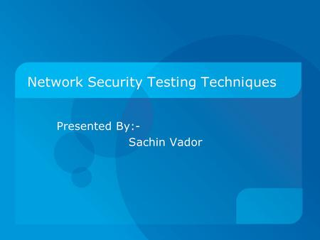 Network Security Testing Techniques Presented By:- Sachin Vador.