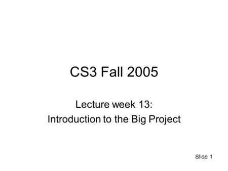 Slide 1 CS3 Fall 2005 Lecture week 13: Introduction to the Big Project.