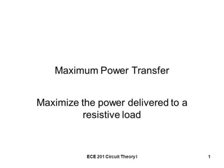 ECE 201 Circuit Theory I1 Maximum Power Transfer Maximize the power delivered to a resistive load.