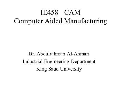 IE458CAM Computer Aided Manufacturing Dr. Abdulrahman Al-Ahmari Industrial Engineering Department King Saud University.