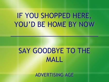 IF YOU SHOPPED HERE, YOU'D BE HOME BY NOW _______________________ SAY GOODBYE TO THE MALL ADVERTISING AGE SAY GOODBYE TO THE MALL ADVERTISING AGE.