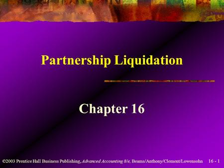 16 - 1 ©2003 Prentice Hall Business Publishing, Advanced Accounting 8/e, Beams/Anthony/Clement/Lowensohn Partnership Liquidation Chapter 16.