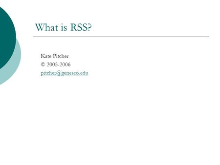 What is RSS? Kate Pitcher © 2005-2006