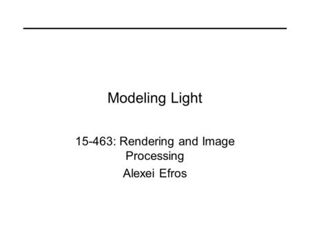Modeling Light 15-463: Rendering and Image Processing Alexei Efros.