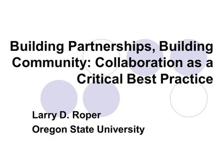 Building Partnerships, Building Community: Collaboration as a Critical Best Practice Larry D. Roper Oregon State University.