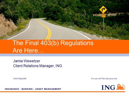 Do not put content on the brand signature area www.ing.com Jamie Wewetzer Client Relations Manager, ING The Final 403(b) Regulations Are Here… For use.