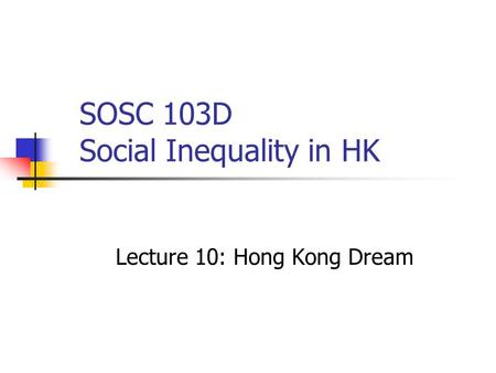 SOSC 103D Social Inequality in HK Lecture 10: Hong Kong Dream.