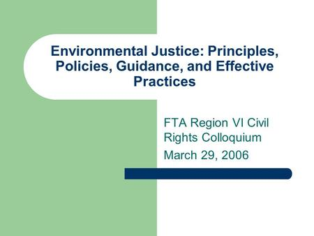 Environmental Justice: Principles, Policies, Guidance, and Effective Practices FTA Region VI Civil Rights Colloquium March 29, 2006.