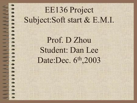 EE136 Project Subject:Soft start & E.M.I. Prof. D Zhou Student: Dan Lee Date:Dec. 6 th,2003.