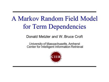 A Markov Random Field Model for Term Dependencies Donald Metzler and W. Bruce Croft University of Massachusetts, Amherst Center for Intelligent Information.