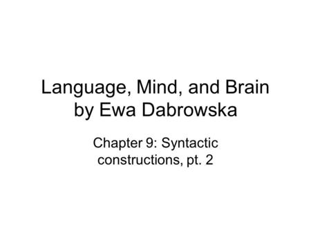 Language, Mind, and Brain by Ewa Dabrowska Chapter 9: Syntactic constructions, pt. 2.