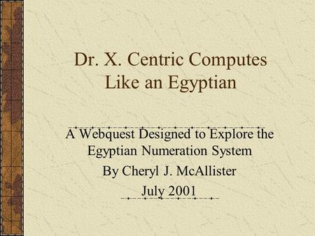 Dr. X. Centric Computes Like an Egyptian A Webquest Designed to Explore the Egyptian Numeration System By Cheryl J. McAllister July 2001.