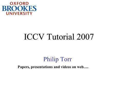 ICCV <strong>Tutorial</strong> 2007 Philip Torr Papers, presentations and videos on web.....