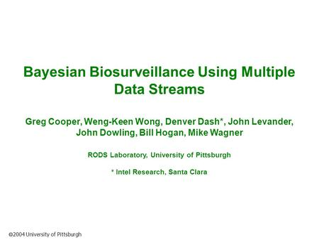  2004 University of Pittsburgh Bayesian Biosurveillance Using Multiple Data Streams Greg Cooper, Weng-Keen Wong, Denver Dash*, John Levander, John Dowling,