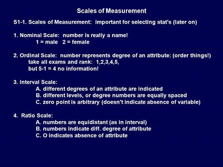 Scales of Measurement S1-1. Scales of Measurement: important for selecting stat's (later on) 1. Nominal Scale: number is really a name! 1 = male 2 = female.